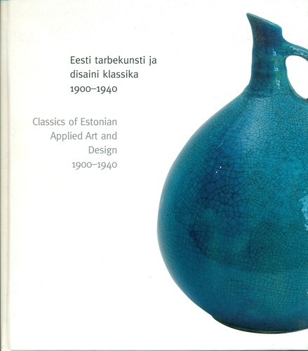 Eesti tarbekunsti ja disaini klassika 1900-1940 = Classics of Estonian applied art and design 1900-1940