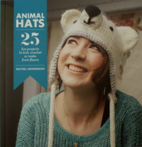Animal Hats: 25 fun projects to knit, crochet or make from fleece
