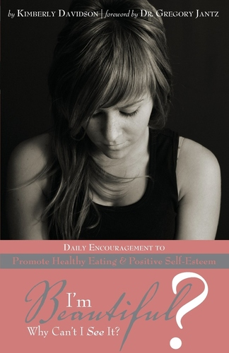 I'm Beautiful? Why Can't I See It?: Daily Encouragement to Promote Healthy Eating & Positive Self-Esteem