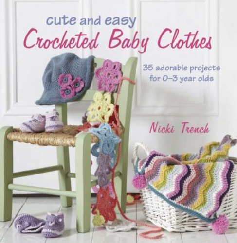 Cute and Easy Crocheted Baby Clothes : 35 Adorable Projects for 0-3 Year-Olds