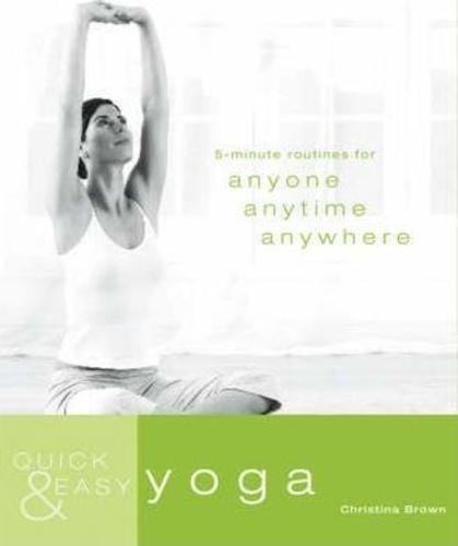 Quick and Easy Yoga : 5-Minute Routines for Anyone, Anytime, Anywhere