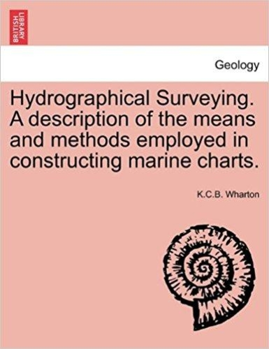 Hydrographical Surveying. A Description of the Means and Methods Employed in Constructing Marine Charts