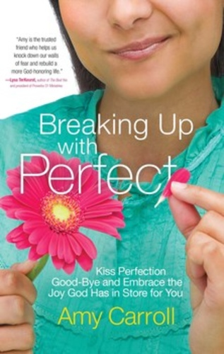Breaking Up with Perfect. Kiss Perfection Good-Bye and Embrace the Joy God Has in Store for You