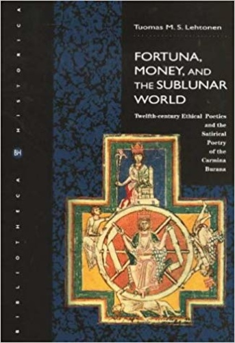 Fortuna, Money , and the Sublunar World: Twelfth-Century Ethical Poetics and the Satirical Poetry of the Camina Burana (Bibliotheca historica)