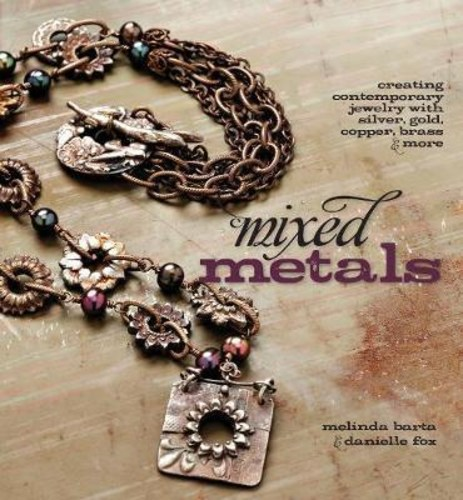 Mixed Metals : Creating Contemporary Jewelry with Silver, Gold, Copper, Brass, and More